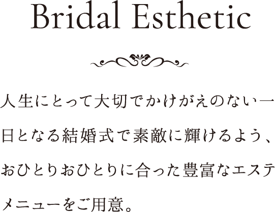 Bridal Esthetic 人生にとって大切でかけがえのない一日となる結婚式で素敵に輝けるよう、おひとりおひとりに合った豊富なエステメニューをご用意。