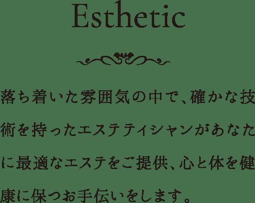 Esthetic 落ち着いた雰囲気の中で、確かな技術を持ったエステティシャンがあなたに最適なエステをご提供、心と体を健康に保つお手伝いをします。