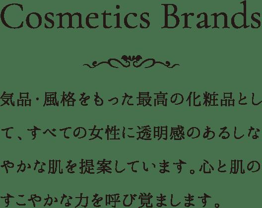 Cosmetics Brands 気品・風格をもった最高の化粧品として、すべての女性に透明感のあるしなやかな肌を提案しています。心と肌のすこやかな力を呼び覚まします。